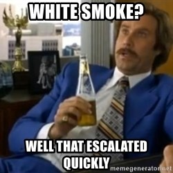 That escalated quickly-Ron Burgundy - White smoke? Well that escalated quickly