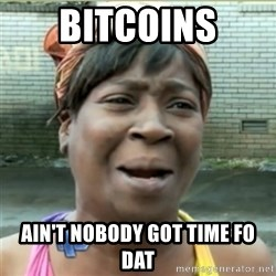 Ain't Nobody got time fo that - Bitcoins ain't nobody got time fo dat