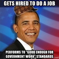 """Scumbag Obama - Gets hired to do a job performs to """"good enough for government work"""" standards"""
