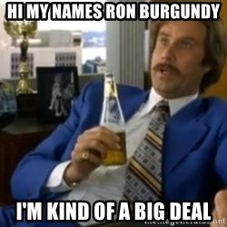 That escalated quickly-Ron Burgundy - HI MY NAMES RON BURGUNDY  I'M KIND OF A BIG DEAL