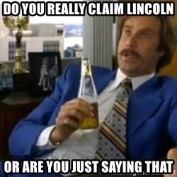That escalated quickly-Ron Burgundy - Do you really claim Lincoln Or are you just saying that