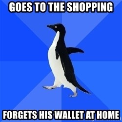Socially Awkward Penguin - goes to the shopping forgets his wallet at home