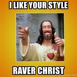 Buddy Christ - I like your style Raver christ