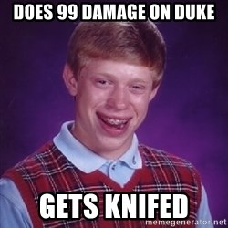 Bad Luck Brian - does 99 damage on duke gets knifed