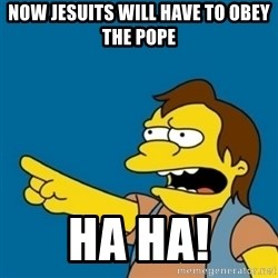 simpsons Nelson haha - Now Jesuits will HAVE to obey the Pope Ha Ha!