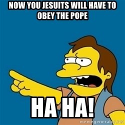 simpsons Nelson haha - Now you Jesuits will have to obey the Pope Ha HA!