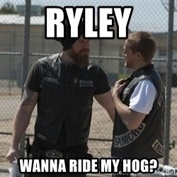 sons of anarchy - Ryley wanna ride my hog?