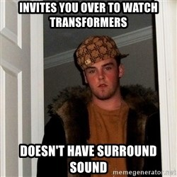 Scumbag Steve - invites you over to watch transformers doesn't have surround sound