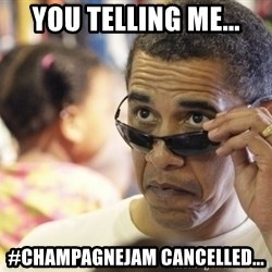 Obamawtf - you telling me... #ChampagneJam cancelled...