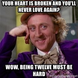 Willy Wonka - YOUR HEART IS BROKEN AND YOU'LL NEVER LOVE AGAIN? WOW, BEING TWELVE MUST BE HARD