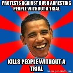Obama - Protests against Bush arresting people without a Trial Kills people without a Trial