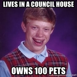 Bad Luck Brian - lives in a council house owns 100 pets