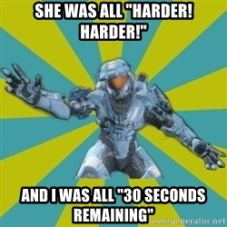 "HALO 4 LOCO - she was all ""harder! HARDER!"" and i was all ""30 seconds remaining"""