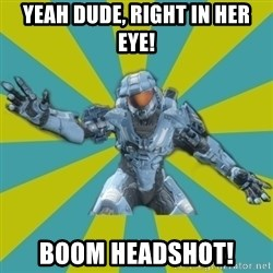 HALO 4 LOCO - yeah dude, right in her eye! boom headshot!