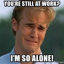 90s Problems - YOU'RE STILL AT WORK? I'M SO ALONE!