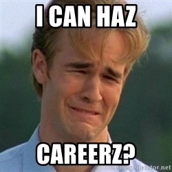 90s Problems - I CAN HAZ CAREERZ?