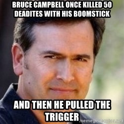 Bruce Campbell Facts - bruce campbell once killed 50 deadites with his boomstick and then he pulled the trigger