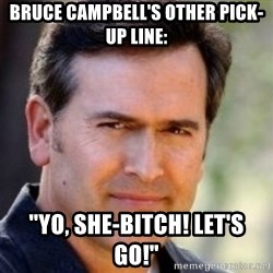 """Bruce Campbell Facts - bruce campbell's other pick-up line: """"Yo, she-bitch! let's go!"""""""
