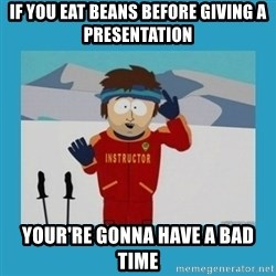 you're gonna have a bad time guy - If you eat beans before giving a presentation your're gonna have a bad time