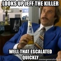 That escalated quickly-Ron Burgundy - LOOKS UP JEFF THE KILLER WELL THAT ESCALATED QUICKLY