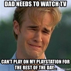 90s Problems - Dad needs to watch tv can't play on my playstation for the rest of the day...