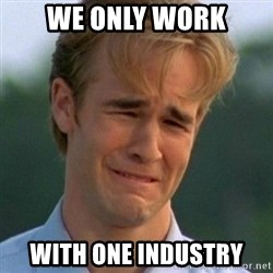90s Problems - We only work with one industry