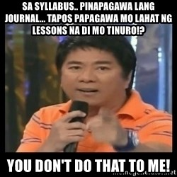 You don't do that to me meme - sa syllabus.. pinapagawa lang journal... tapos papagawa mo lahat ng lessons na di mo tinuro!? You DON'T Do tHAT tO me!