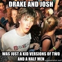 -Sudden Clarity Clarence - Drake and josh was just a kid versions of two and a half men