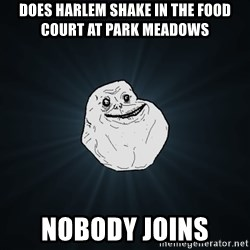 Forever Alone - does harlem shake in the food court at park meadows nobody joins