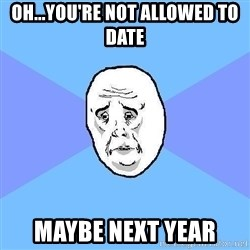 Okay Guy - Oh...you're not allowed to date maybe next year