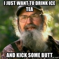 Duck Dynasty - Uncle Si  - I just want to drink iCe tea and kick some butt