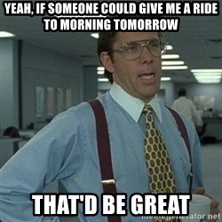 Yeah that'd be great... - Yeah, if someone could give me a ride to morning tomorrow that'd be great