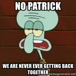 no patrick mayonnaise is not an instrument - No Patrick We Are never EvEr Getting Back Together