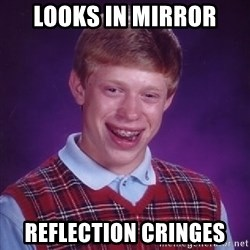 Bad Luck Brian - Looks in mirror Reflection cringes