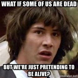 Conspiracy Keanu - What if some of us are dead But we're just pretending to be alive?