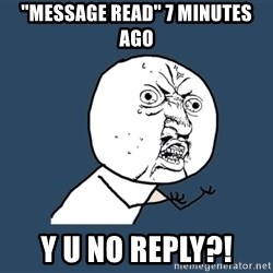 "Y U No - ""message read"" 7 minutes ago y u no reply?!"