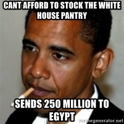 No Bullshit Obama - Cant Afford to stock the White House Pantry Sends 250 million to Egypt