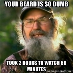 Duck Dynasty - Uncle Si  - your beard is so dumb took 2 hours to watch 60 minutes