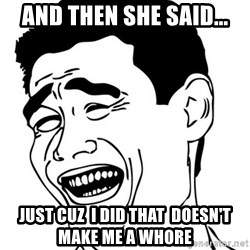 Yao Ming - and then she said... just cuz  i did that  doesn't make me a whore
