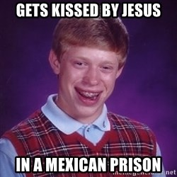 Bad Luck Brian - gets kissed by jesus in a mexican prison