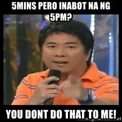You don't do that to me meme - 5mins pero inabot na ng 5PM? You dont do that to me!