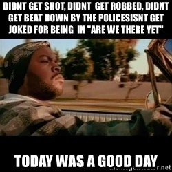 """Ice Cube- Today was a Good day - didnt get shot, didnt  get robbed, didnt get beat down by the policesisnt get  joked for being  in """"are we there yet""""  today was a good day"""