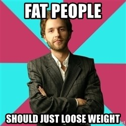 Privilege Denying Dude - Fat people should just loose weight
