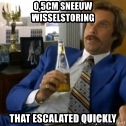That escalated quickly-Ron Burgundy - 0,5cm sneeuw wisselstoring That escalated quickly