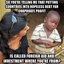 Skeptical African Child - So you're telling me that putting countries into hopeless debt for corproate profit is called foreign aid and investment where you're from?