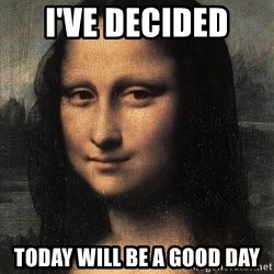 the mona lisa  - i've DECIDED  today will be a good day