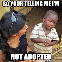 Skeptical African Child - SO YOUR TELLING ME I'M  NOT ADOPTED