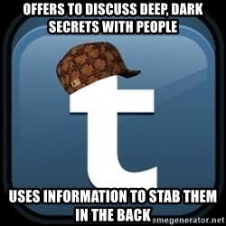 Scumblr - OFFERS TO DISCUSS DEEP, DARK SECRETS WITH PEOPLE USES INFORMATION TO STAB THEM IN THE BACK