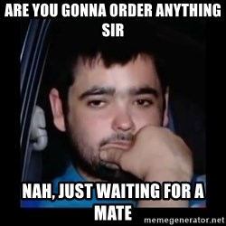 just waiting for a mate - ARE YOU GONNA ORDER ANYTHING SIR NAH, JUST WAITING FOR A MATE