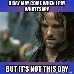 but it is not this day - A day may come when i pay whattsapp but it's not this day